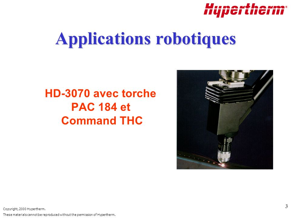 Copyright, 2000 Hypertherm. These materials cannot be reproduced without the permission of Hypertherm. 3 Applications robotiques HD-3070 avec torche P