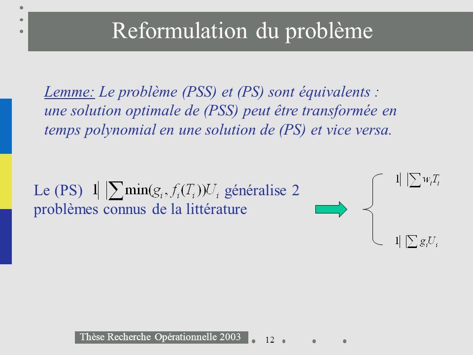 12 Thèse Recherche Opérationnelle 2003 Reformulation du problème Lemme: Le problème (PSS) et (PS) sont équivalents : une solution optimale de (PSS) pe