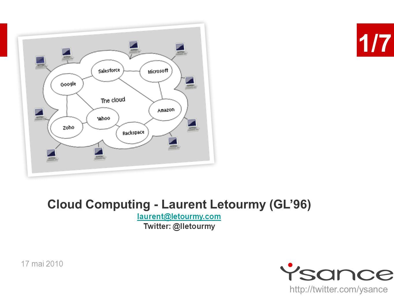 17 mai 2010 1/7 Cloud Computing - Laurent Letourmy (GL96) laurent@letourmy.com Twitter: @lletourmy http://twitter.com/ysance