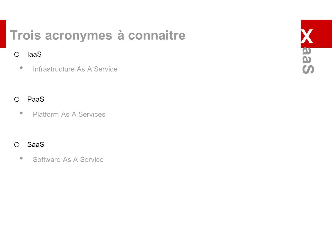 Trois acronymes à connaitre o IaaS Infrastructure As A Service o PaaS Platform As A Services o SaaS Software As A Service X aaS