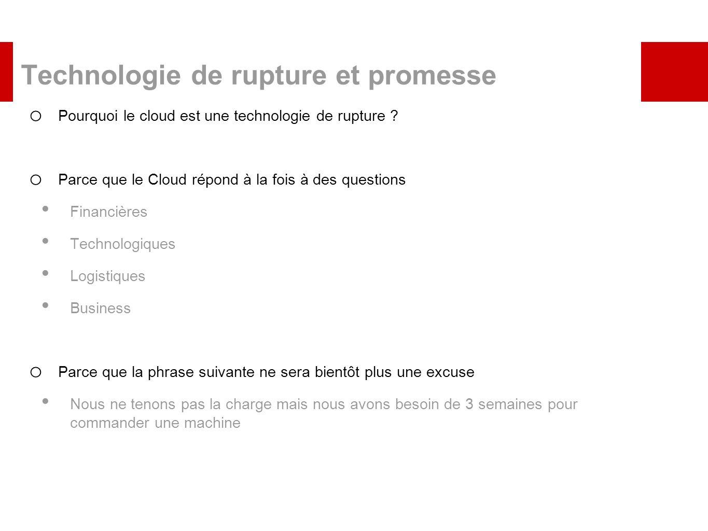 Technologie de rupture et promesse o Pourquoi le cloud est une technologie de rupture ? o Parce que le Cloud répond à la fois à des questions Financiè