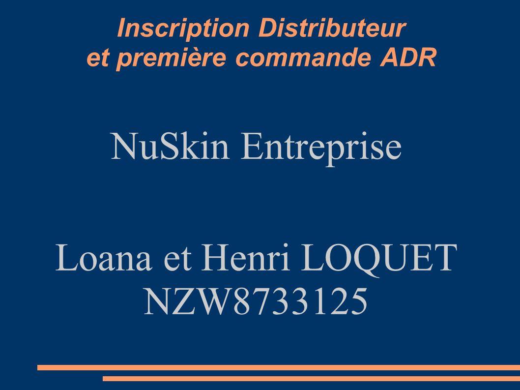 Inscription Distributeur et première commande ADR NuSkin Entreprise Loana et Henri LOQUET NZW8733125