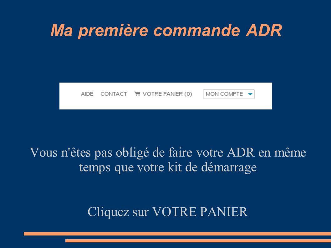 Ma première commande ADR Vous n'êtes pas obligé de faire votre ADR en même temps que votre kit de démarrage Cliquez sur VOTRE PANIER