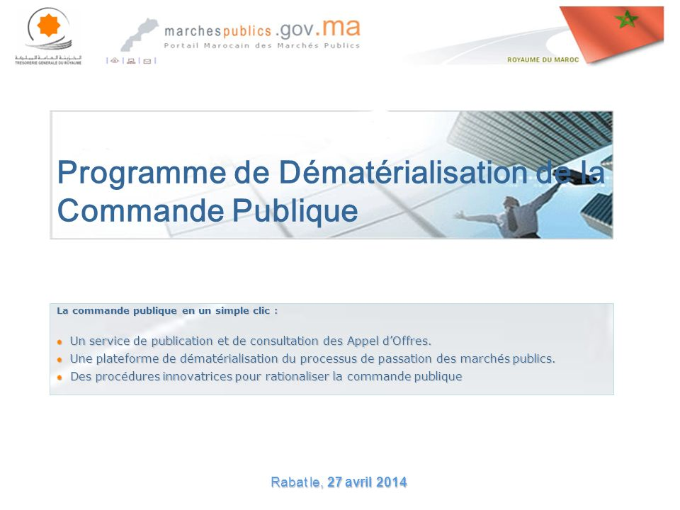 Rabat le, 27 avril 201427 avril 201427 avril 2014 Programme de Dématérialisation de la Commande Publique La commande publique en un simple clic : Un service de publication et de consultation des Appel dOffres.