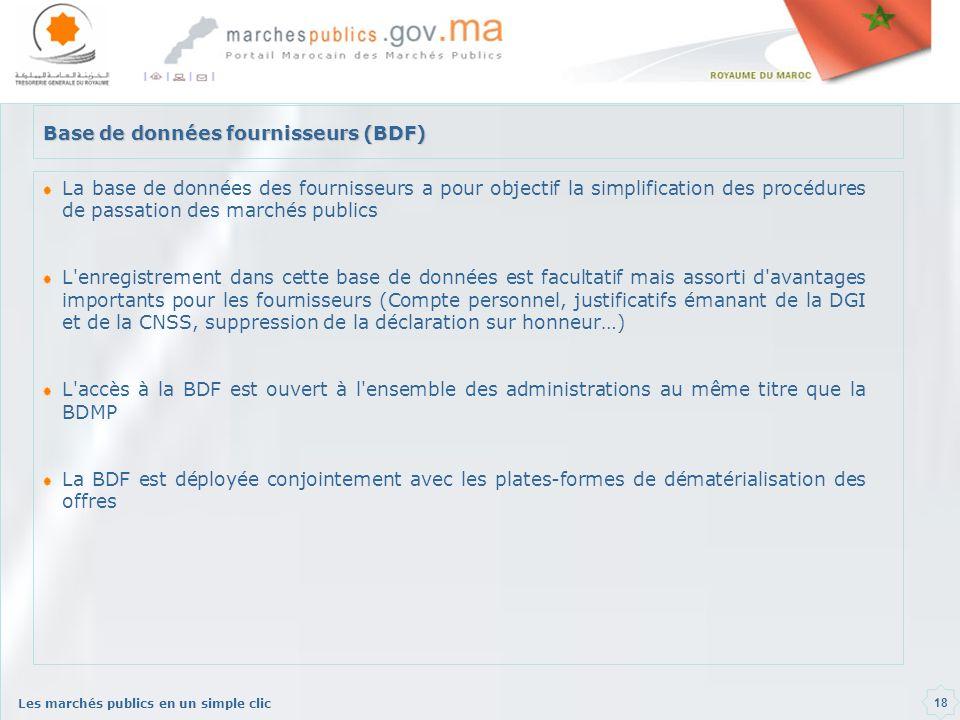 Les marchés publics en un simple clic 18 Base de données fournisseurs (BDF) La base de données des fournisseurs a pour objectif la simplification des procédures de passation des marchés publics L enregistrement dans cette base de données est facultatif mais assorti d avantages importants pour les fournisseurs (Compte personnel, justificatifs émanant de la DGI et de la CNSS, suppression de la déclaration sur honneur…) L accès à la BDF est ouvert à l ensemble des administrations au même titre que la BDMP La BDF est déployée conjointement avec les plates-formes de dématérialisation des offres
