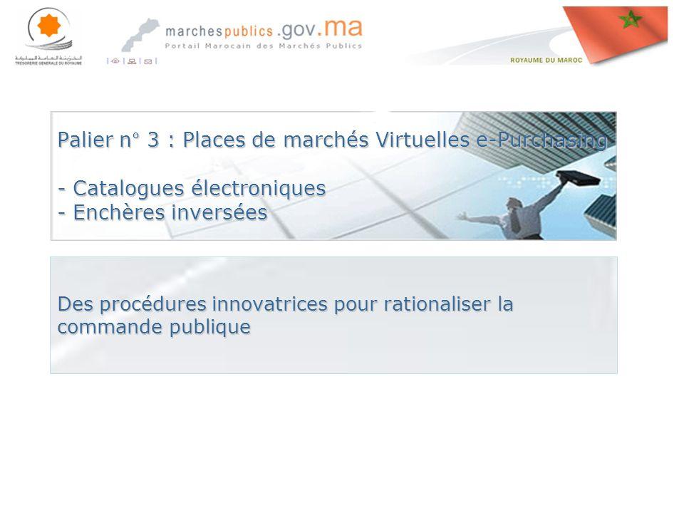 Rabat le, 27 avril 201427 avril 201427 avril 2014 Palier n° 3 : Places de marchés Virtuelles e-Purchasing - Catalogues électroniques - Enchères inversées Des procédures innovatrices pour rationaliser la commande publique