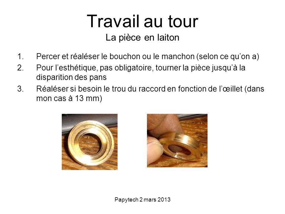 Papytech 2 mars 2013 Travail au tour La pièce en laiton 1.Percer et réaléser le bouchon ou le manchon (selon ce quon a) 2.Pour lesthétique, pas obliga