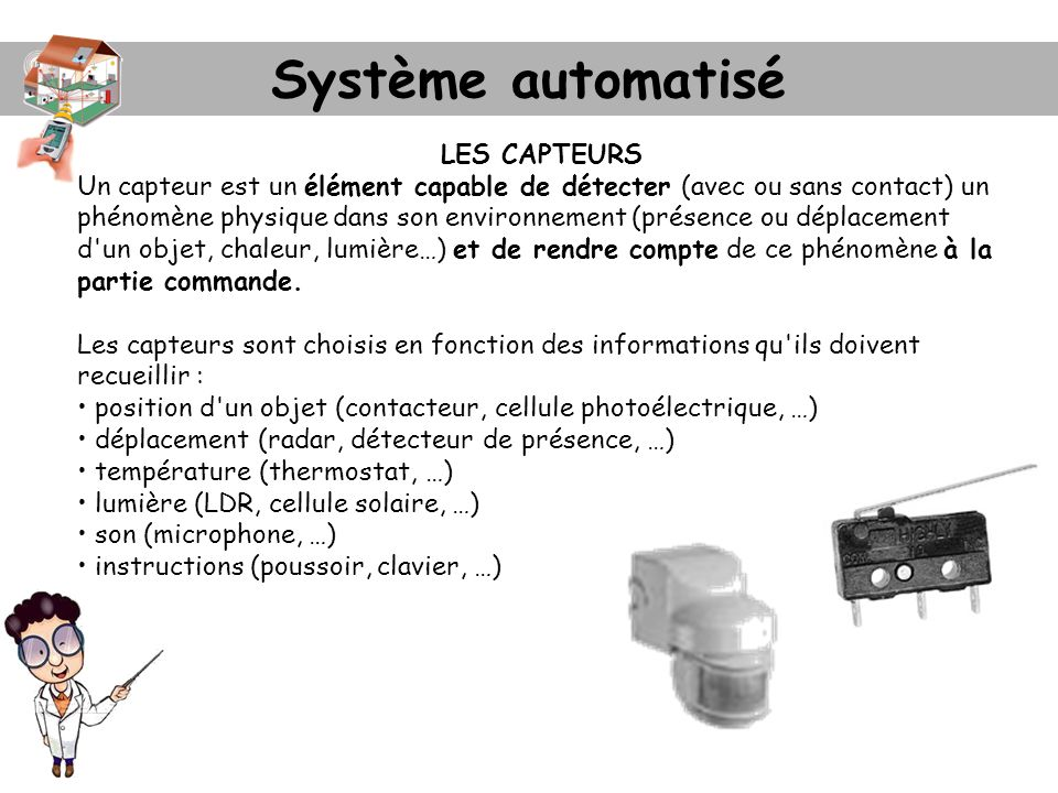 Système automatisé LES CAPTEURS Un capteur est un élément capable de détecter (avec ou sans contact) un phénomène physique dans son environnement (pré