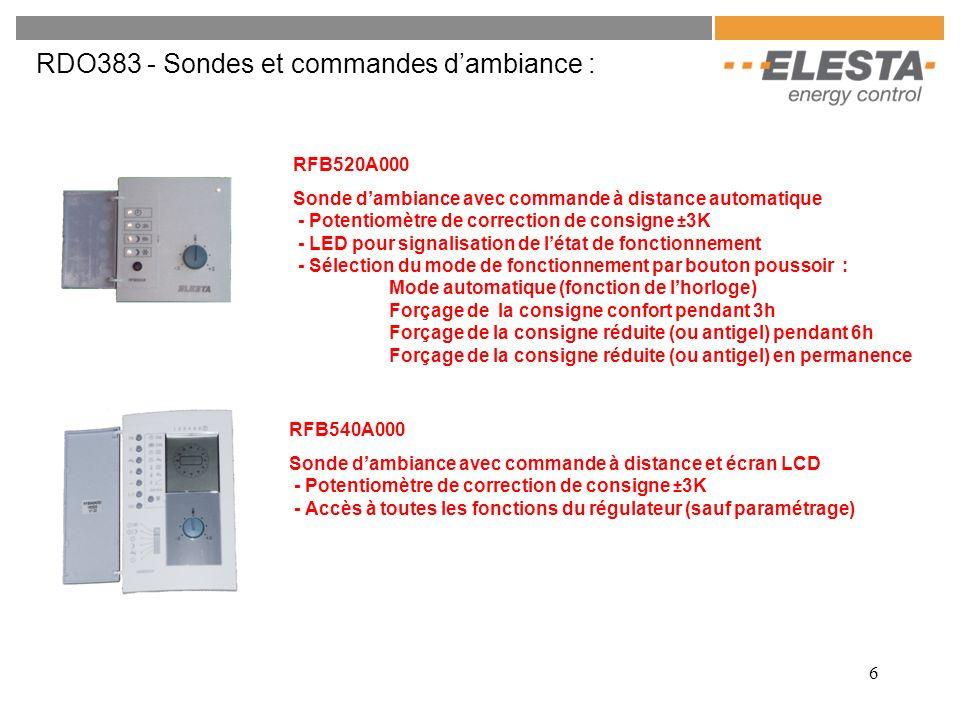 7 RDO383 - Sondes et commandes dambiance Sans fils: RFB610A010 Sonde dambiance avec commande à distance sans fils - Affichage de la température dambiance - Boutons de correction de consigne ±3K - Voyant pour signalisation de létat de fonctionnement - Bouton de sélection du mode de fonctionnement : Mode automatique (fonction de lhorloge) Forçage de la consigne confort Forçage de la consigne réduite (ou hors gel) RZM610A010 Récepteur pour sonde radio