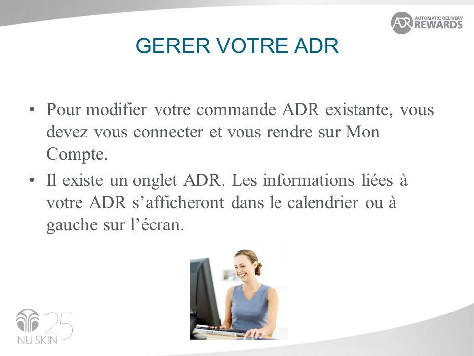 GERER VOTRE ADR Pour modifier votre commande ADR existante, vous devez vous connecter et vous rendre sur Mon Compte. Il existe un onglet ADR. Les info
