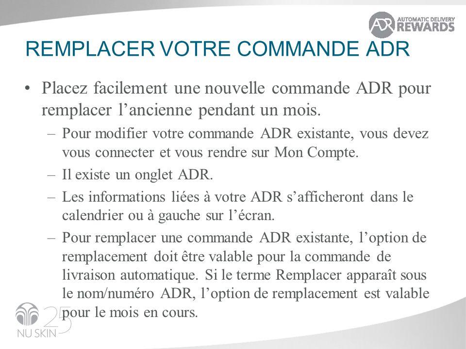 REMPLACER VOTRE COMMANDE ADR Placez facilement une nouvelle commande ADR pour remplacer lancienne pendant un mois. –Pour modifier votre commande ADR e