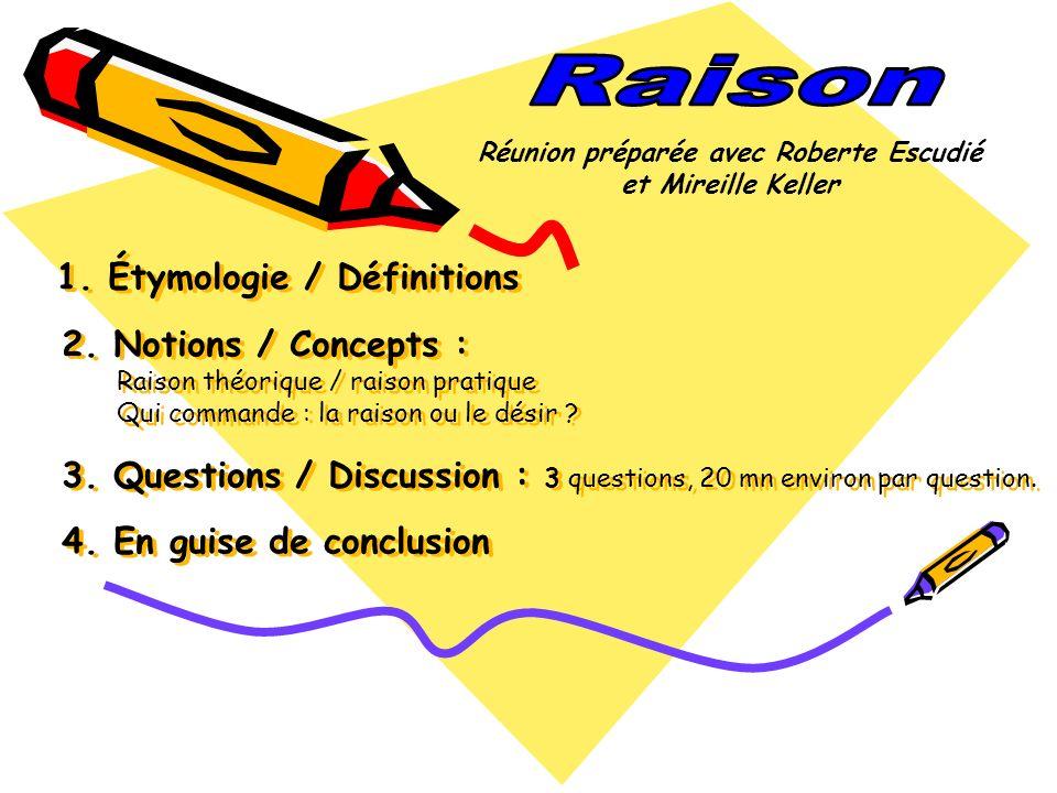 1. Étymologie / Définitions 2. Notions / Concepts : Raison théorique / raison pratique Qui commande : la raison ou le désir ? 3. Questions / Discussio