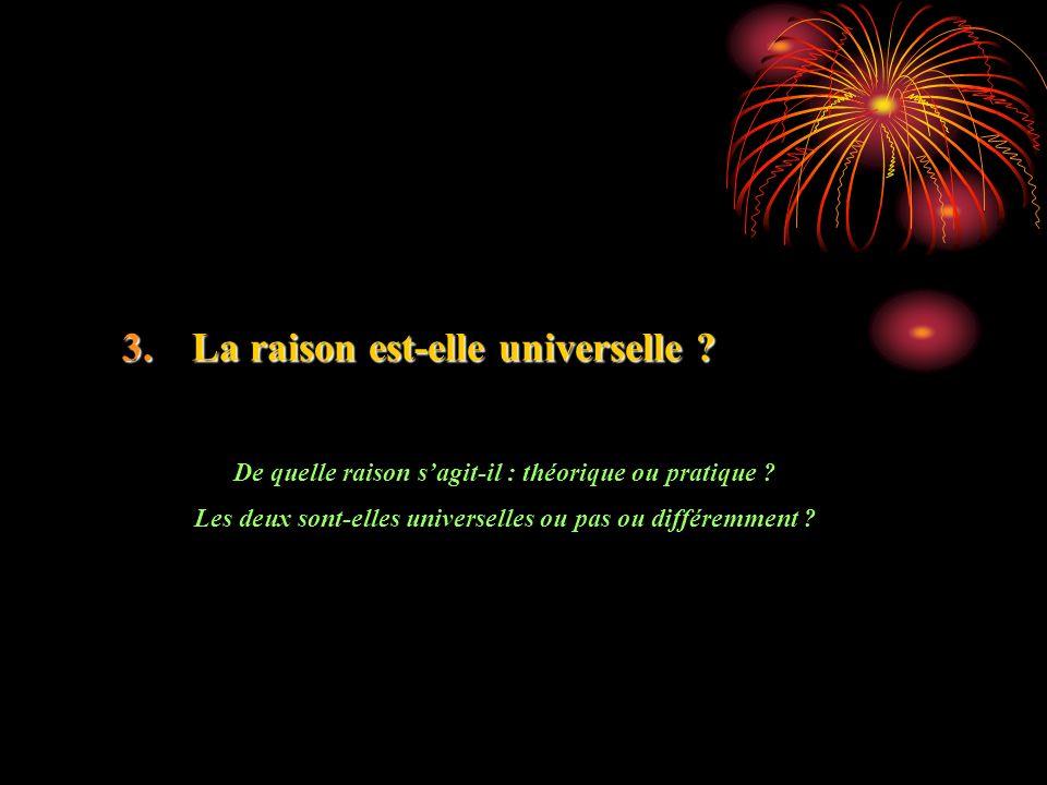 3.La raison est-elle universelle ? De quelle raison sagit-il : théorique ou pratique ? Les deux sont-elles universelles ou pas ou différemment ?