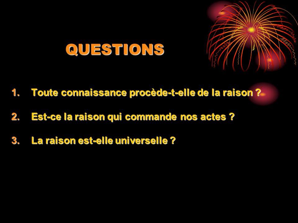 QUESTIONS 1.Toute connaissance procède-t-elle de la raison ? 2.Est-ce la raison qui commande nos actes ? 3.La raison est-elle universelle ?