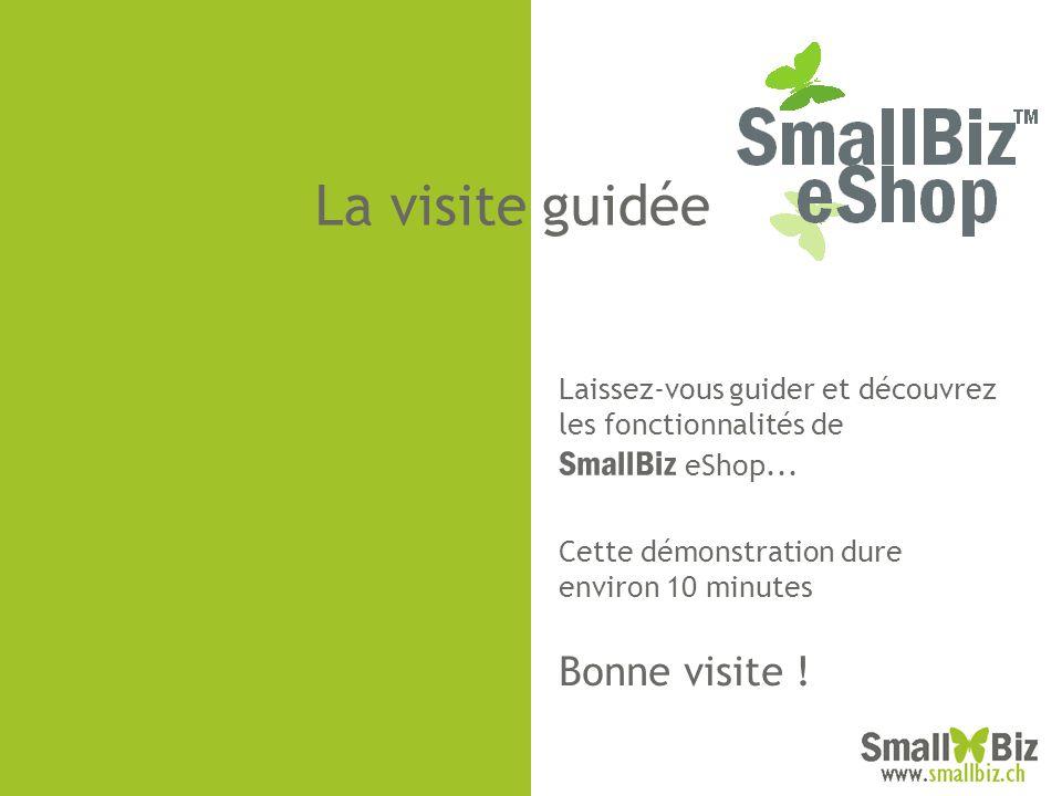 La visite guidée Laissez-vous guider et découvrez les fonctionnalités de SmallBiz eShop... Cette démonstration dure environ 10 minutes Bonne visite !