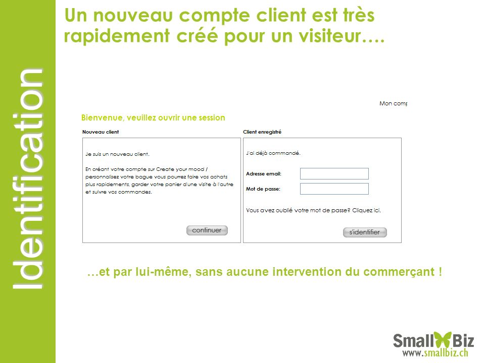 Identification Un nouveau compte client est très rapidement créé pour un visiteur…. …et par lui-même, sans aucune intervention du commerçant !