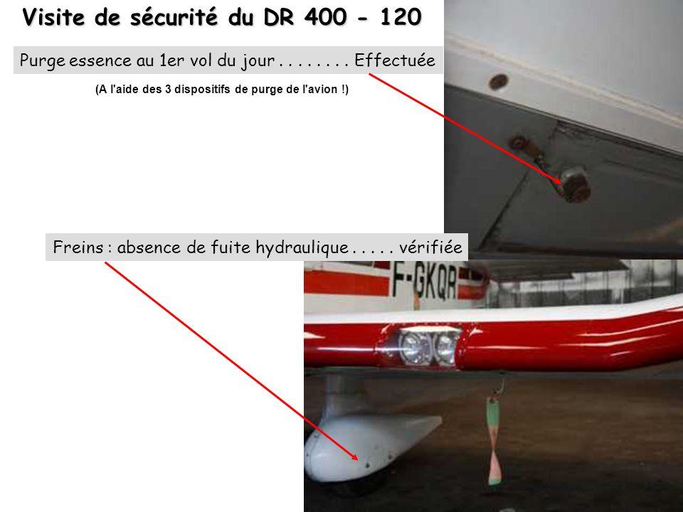 Visite de sécurité du DR 400 - 120 Freins : absence de fuite hydraulique..... vérifiée Purge essence au 1er vol du jour........ Effectuée (A l'aide de