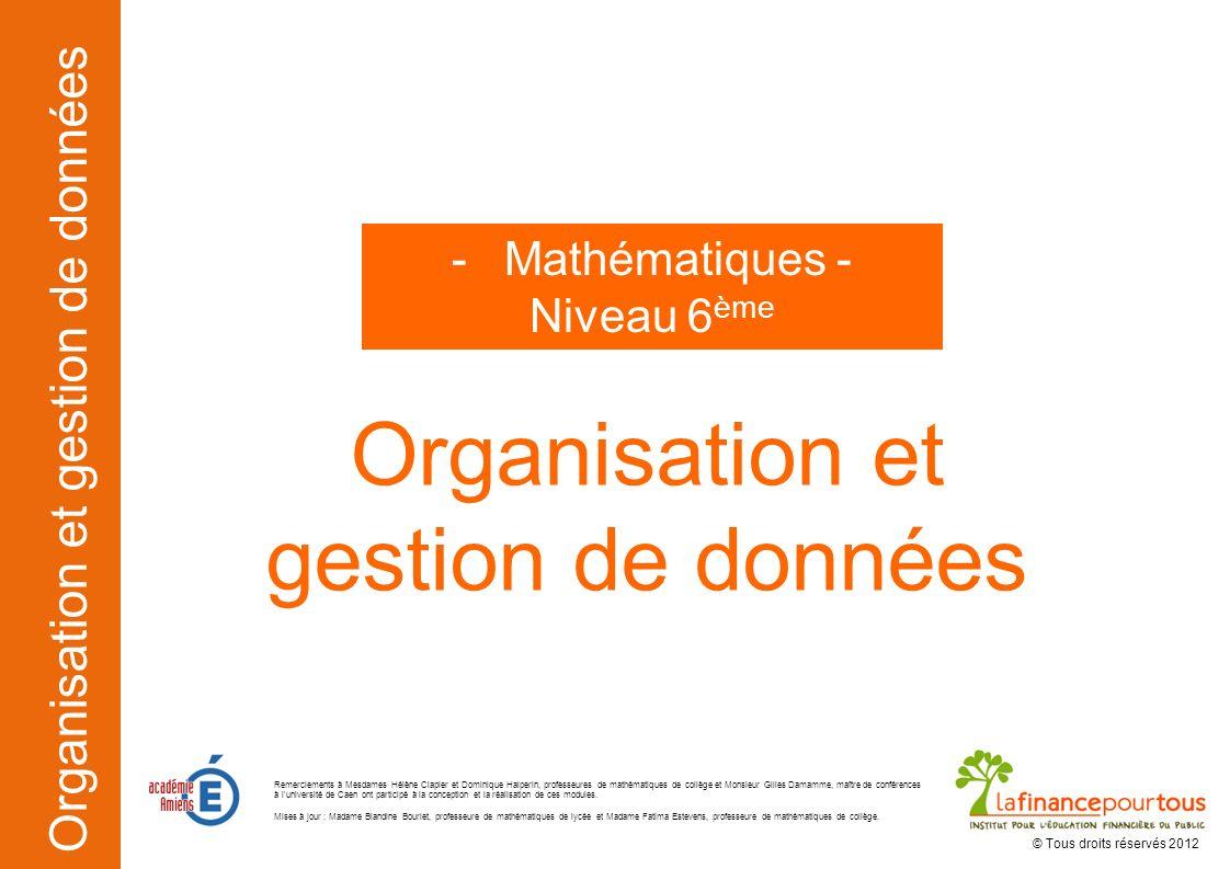 Organisation et gestion de données Organisation et gestion de données -Mathématiques - Niveau 6 ème © Tous droits réservés 2012 Remerciements à Mesdam