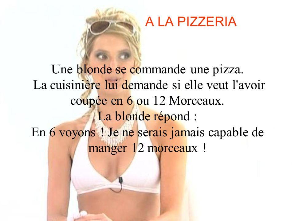A LA PIZZERIA Une blonde se commande une pizza. La cuisinière lui demande si elle veut l'avoir coupée en 6 ou 12 Morceaux. La blonde répond : En 6 voy