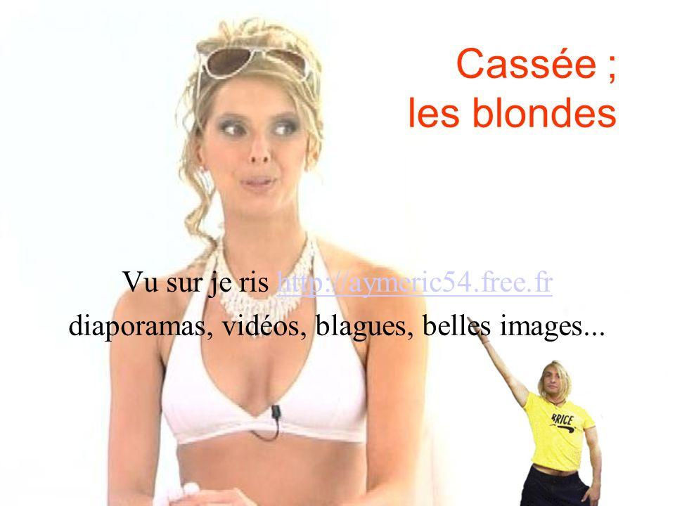 Cassée ; les blondes Vu sur je ris http://aymeric54.free.frhttp://aymeric54.free.fr diaporamas, vidéos, blagues, belles images...