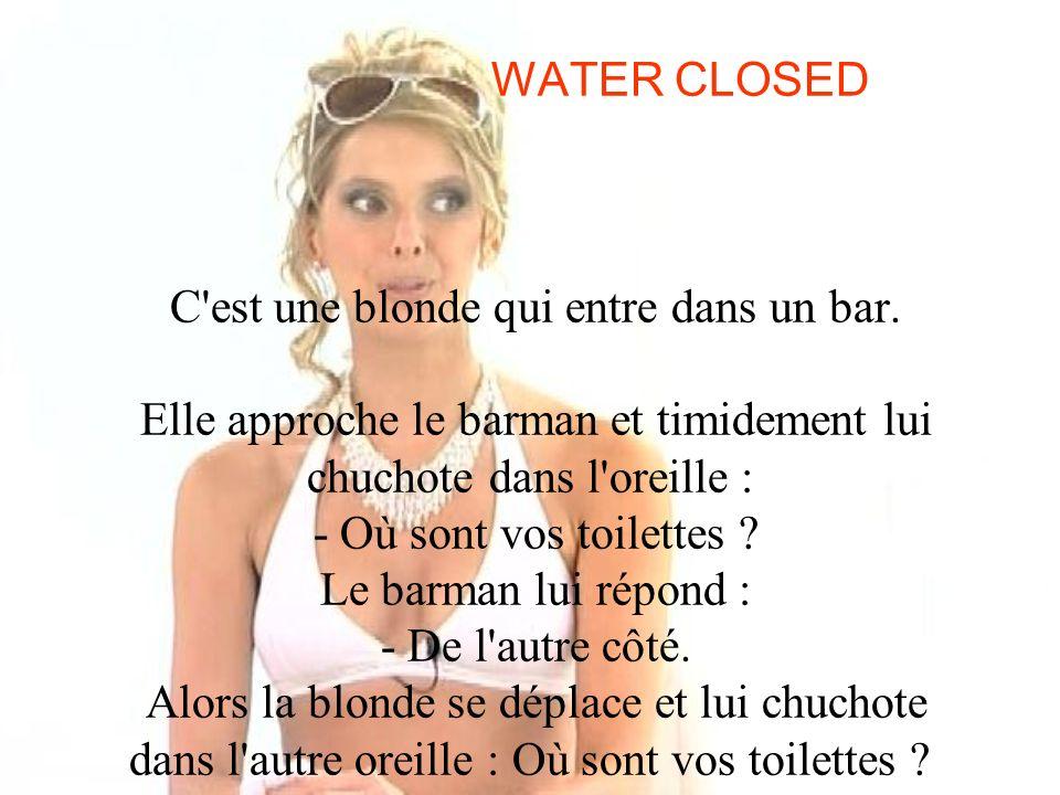 WATER CLOSED C'est une blonde qui entre dans un bar. Elle approche le barman et timidement lui chuchote dans l'oreille : - Où sont vos toilettes ? Le