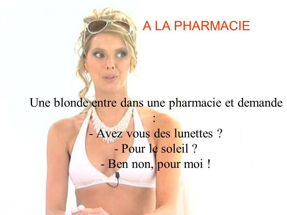 A LA PHARMACIE Une blonde entre dans une pharmacie et demande : - Avez vous des lunettes ? - Pour le soleil ? - Ben non, pour moi !