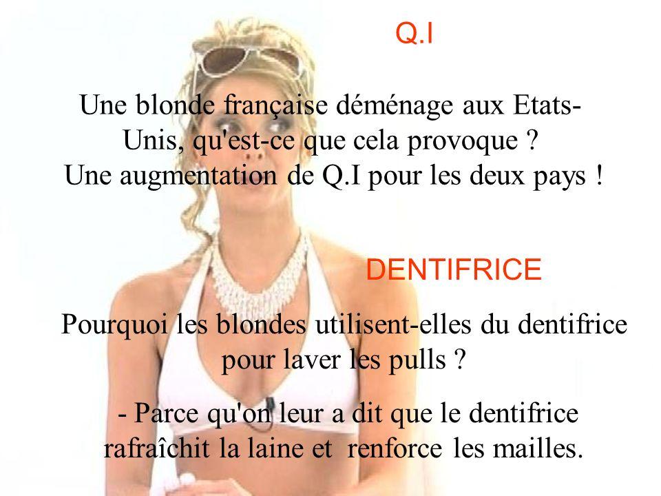 Q.I Une blonde française déménage aux Etats- Unis, qu'est-ce que cela provoque ? Une augmentation de Q.I pour les deux pays ! DENTIFRICE Pourquoi les