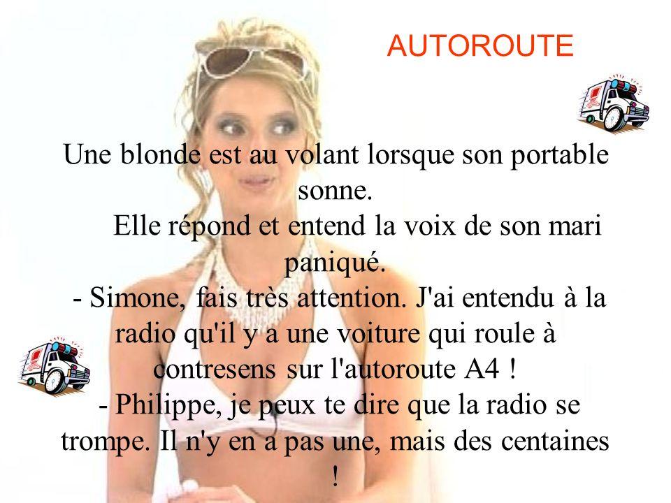 AUTOROUTE Une blonde est au volant lorsque son portable sonne. Elle répond et entend la voix de son mari paniqué. - Simone, fais très attention. J'ai