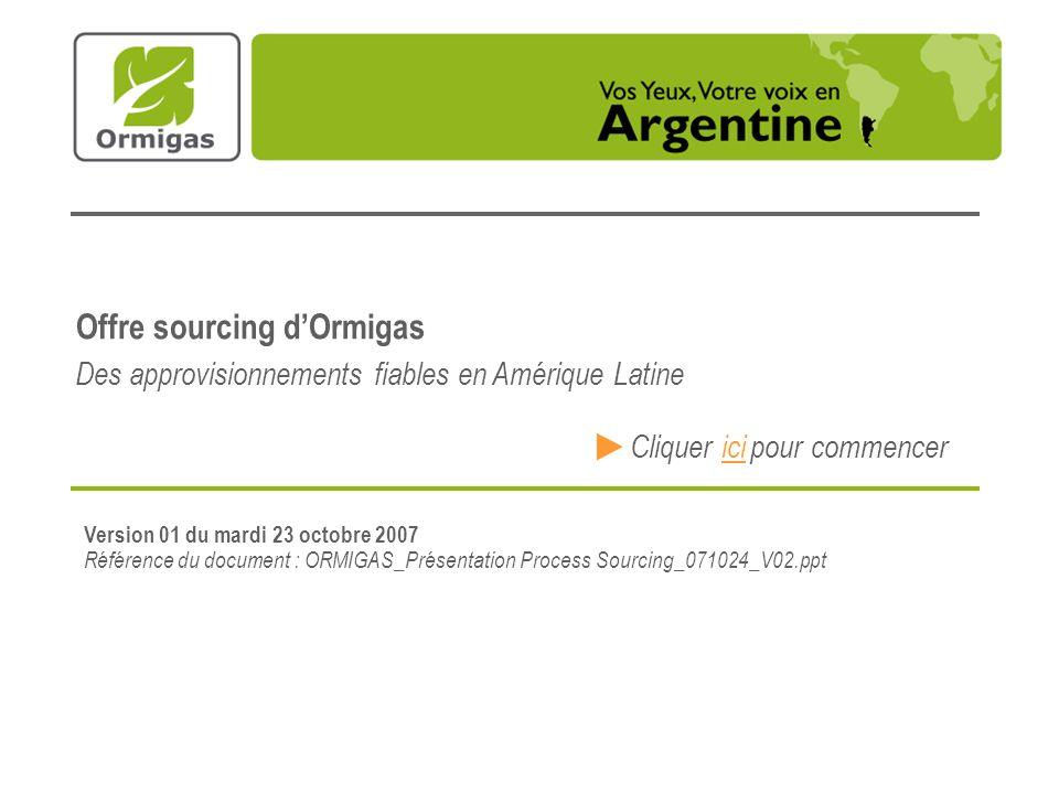 Version 01 du mardi 23 octobre 2007 Référence du document : ORMIGAS_Présentation Process Sourcing_071024_V02.ppt Offre sourcing dOrmigas Cliquerici pour commencer Des approvisionnements fiables en Amérique Latine