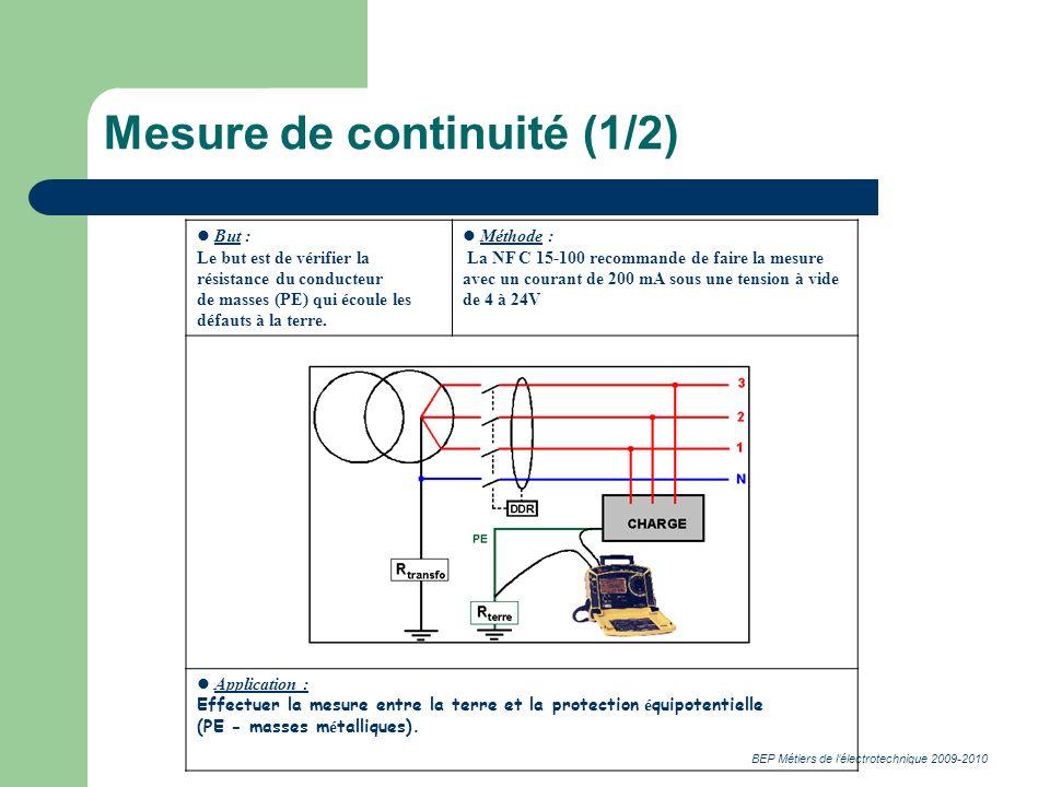BEP Métiers de lélectrotechnique 2009-2010 Mesure de continuité (1/2) But : Le but est de vérifier la résistance du conducteur de masses (PE) qui écoule les défauts à la terre.