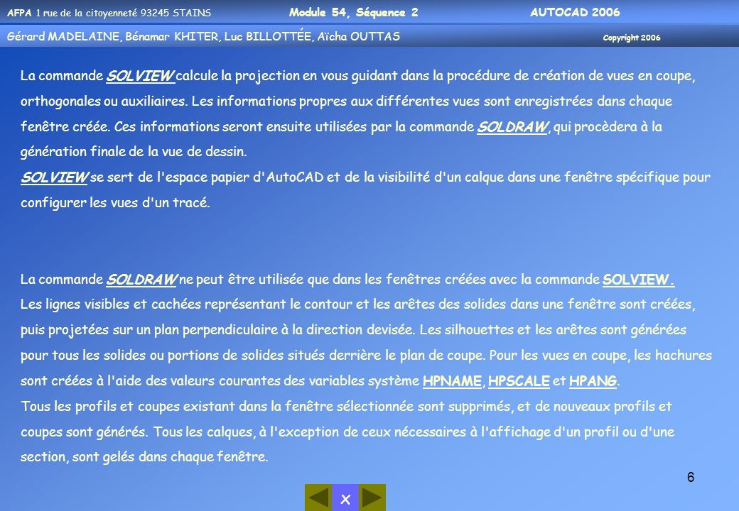 Gérard MADELAINE, Bénamar KHITER, Aicha OUUTAS Copyright 2006 Gérard MADELAINE, Bénamar KHITER, Luc BILLOTTÉE, Aïcha OUTTAS Copyright 2006 x AFPA 1 rue de la citoyenneté 93245 STAINS Module 54, Séquence 2 AUTOCAD 2006 17 Commande: _solview[ ] Entrez une option [SCu/Ortho/Auxiliaire/SEction]: se[ ] Spécifiez le premier point du plan sécant: _mid de Spécifiez le deuxième point du plan sécant: _mid de Spécifiez le côté à partir duquel la vue s opère: Entrez l échelle de la vue : [ ] Spécifiez le centre de la vue: Spécifiez le centre de la vue :[ ] Spécifiez le premier coin de la fenêtre: _endp de Spécifiez le coin opposé de la fenêtre: _endp de Entrez le nom de la vue: Coupe Verticale[ ] VUESCU = 1 SCU sera enregistré avec la vue Entrez une option [SCu/Ortho/Auxiliaire/SEction]:[ ] Lancer la commande solview Choisir loption SEction afin de créer une coupe Avec laccrochage milieu cliquer sur larête supérieure du Solide dans la fenêtre contenant la vue de face Avec laccrochage milieu cliquer sur larête inférieure du Solide dans la fenêtre contenant la vue de face Cliquer un point quelconque dans la partie droite de la même fenêtre Valider pour confirmer la valeur de léchelle Désactiver le mode ortho et cliquer un point quelconque au centre du dernier quart disponible pour une fenêtre dans cette présentation Valider pour confirmer la position du centre de la fenêtre Avec un accrochage extrémité Cliquer successivement sur les extrémités des 2 fenêtres (haut- gauche et bas- droite) afin de délimiter lemplacement de la nouvelle fenêtre.