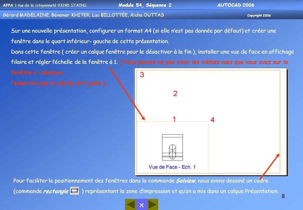 Gérard MADELAINE, Bénamar KHITER, Aicha OUUTAS Copyright 2006 Gérard MADELAINE, Bénamar KHITER, Luc BILLOTTÉE, Aïcha OUTTAS Copyright 2006 x AFPA 1 rue de la citoyenneté 93245 STAINS Module 54, Séquence 2 AUTOCAD 2006 9 Étape 1 Avec la commande Solview, nous allons dabord créer une fenêtre et installer dans cette fenêtre une vue de dessus : Commande: _solview[ ] Entrez une option [SCu/Ortho/Auxiliaire/SEction]: o [ ] Spécifiez le côté de la fenêtre à projeter: Spécifiez le centre de la vue: Spécifiez le centre de la vue :[ ] Spécifiez le premier coin de la fenêtre: _endp de Spécifiez le coin opposé de la fenêtre: _endp de Entrez le nom de la vue: DESSUS[ ] VUESCU = 1 SCU sera enregistré avec la vue Entrez une option [SCu/Ortho/Auxiliaire/SEction]: [ ] Lancer la commande solview Choisir loption Ortho afin de créer une projection orthogonale Avec laccrochage milieu (proposé par défaut) cliquer sur larête supérieure de la fenêtre contenant la vue de face 1 Cliquer en 2 pour indiquer la position du centre de la fenêtre à créer Valider pour confirmer la position du centre de la fenêtre Cliquer successivement en 3 et 4 avec un accrochage extrémité pour délimiter la fenêtre à créer Entrer un nom pour la vue Quitter la commande
