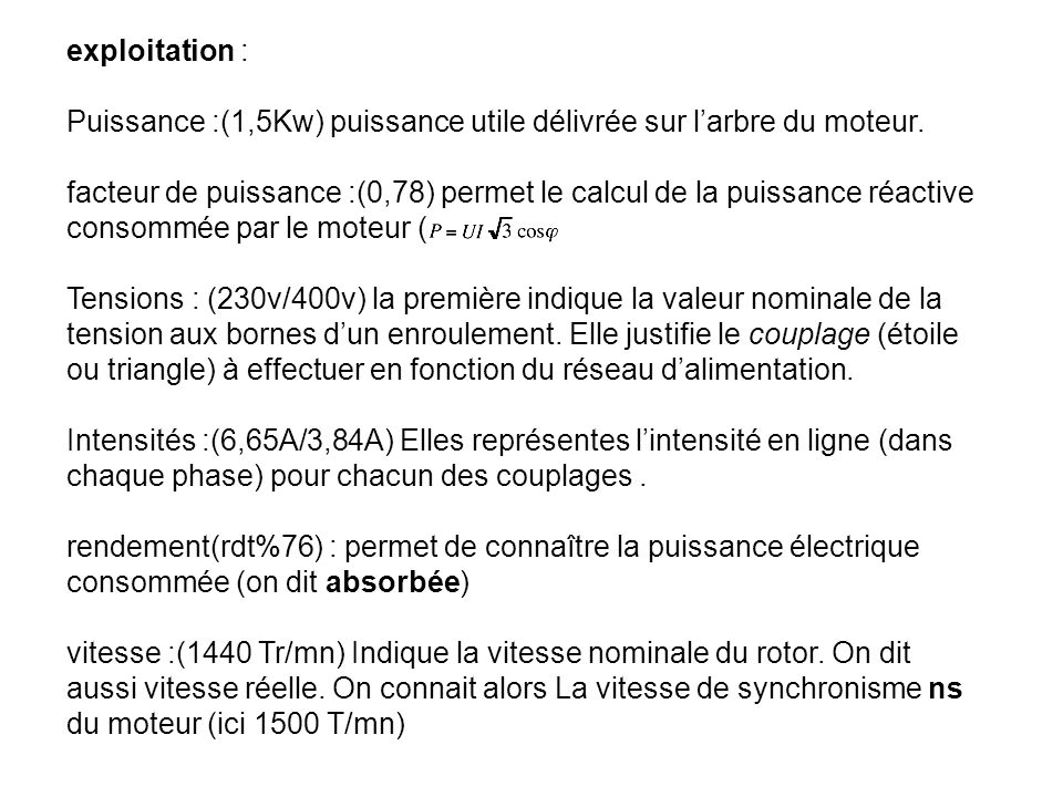 exploitation : Puissance :(1,5Kw) puissance utile délivrée sur larbre du moteur. facteur de puissance :(0,78) permet le calcul de la puissance réactiv