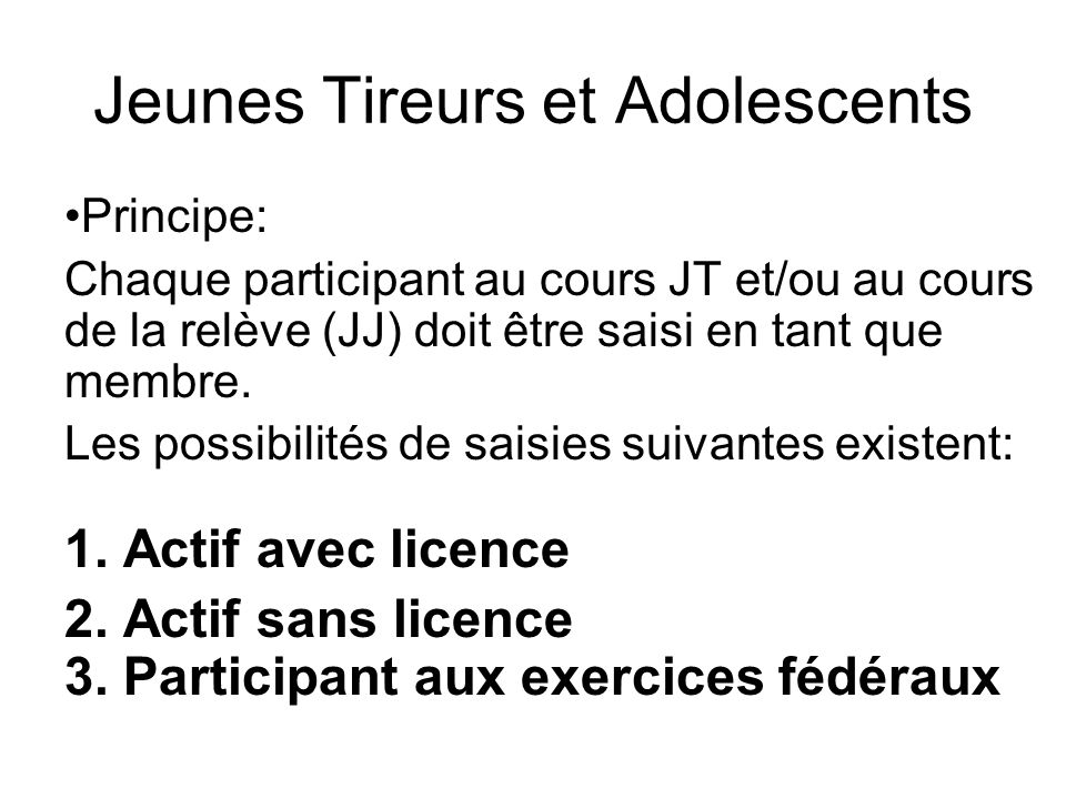 Jeunes Tireurs et Adolescents Principe: Chaque participant au cours JT et/ou au cours de la relève (JJ) doit être saisi en tant que membre. Les possib