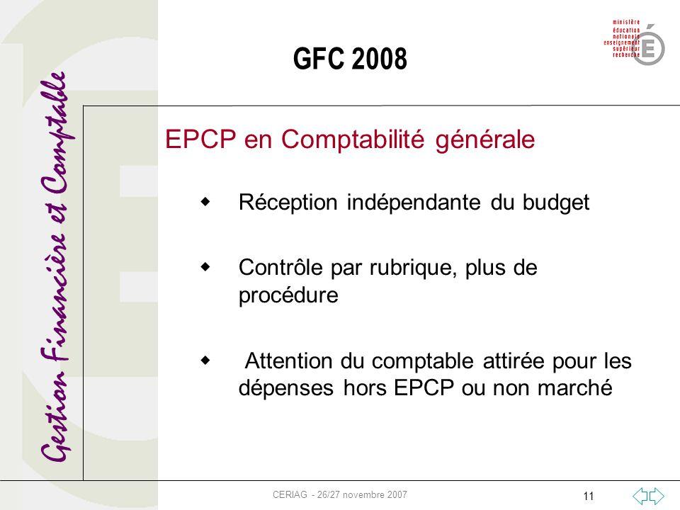 Gestion Financière et Comptable CERIAG - 26/27 novembre 2007 11 GFC 2008 EPCP en Comptabilité générale Réception indépendante du budget Contrôle par r