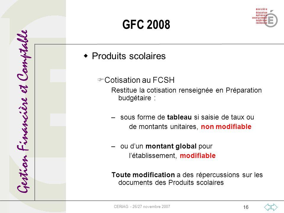 Gestion Financière et Comptable CERIAG - 26/27 novembre 2007 16 GFC 2008 Produits scolaires Cotisation au FCSH Restitue la cotisation renseignée en Pr