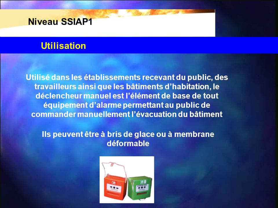 Niveau SSIAP1 Utilisé dans les établissements recevant du public, des travailleurs ainsi que les bâtiments dhabitation, le déclencheur manuel est lélé