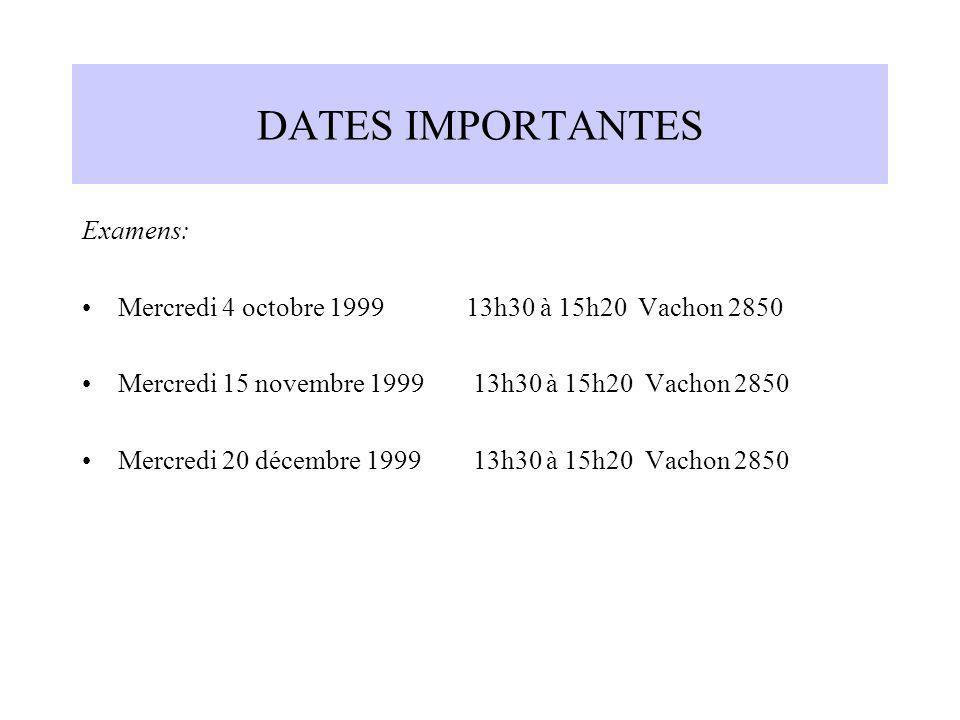 DATES IMPORTANTES Examens: Mercredi 4 octobre 1999 13h30 à 15h20 Vachon 2850 Mercredi 15 novembre 1999 13h30 à 15h20 Vachon 2850 Mercredi 20 décembre