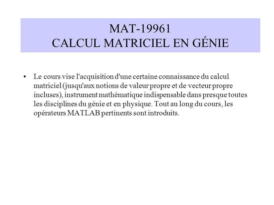MAT-19961 CALCUL MATRICIEL EN GÉNIE Le cours vise l'acquisition d'une certaine connaissance du calcul matriciel (jusqu'aux notions de valeur propre et
