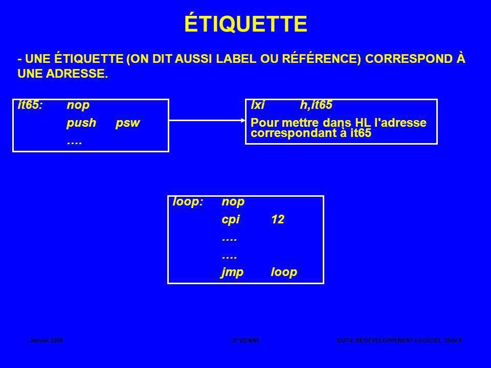 Janvier 2008JF VIENNEOUTIL DE DÉVELOPPEMENT LOGICIEL Slide 7 VALEURS NUMÉRIQUES (ADRESSES OU DONNÉES) UN NOMBRE HEXADÉCIMAL DOIT OBLIGATOIREMENT COMMENCER PAR UN CHIFFRE COMPRIS ENTRE 0 ET 9 ET SE TERMINER PAR LE SUFFIXE H.