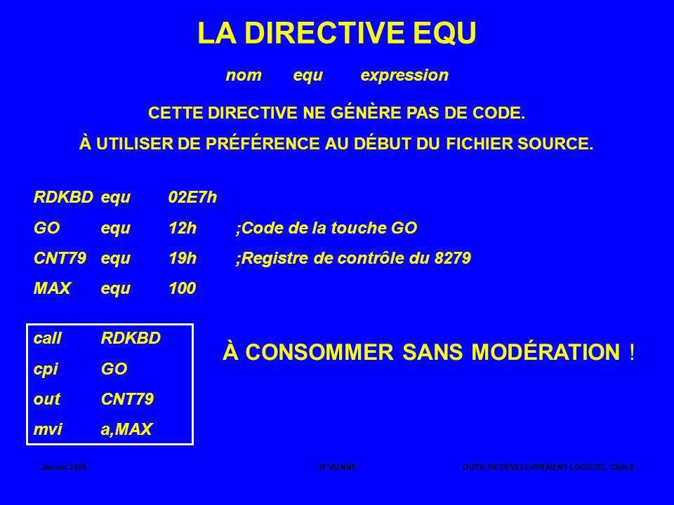 Janvier 2008JF VIENNEOUTIL DE DÉVELOPPEMENT LOGICIEL Slide 9 LA DIRECTIVE DB (DEFINE BYTE) CETTE DIRECTIVE PERMET D INITIALISER UNE ZONE MÉMOIRE AVEC DES OCTETS (DE 1 À 50).