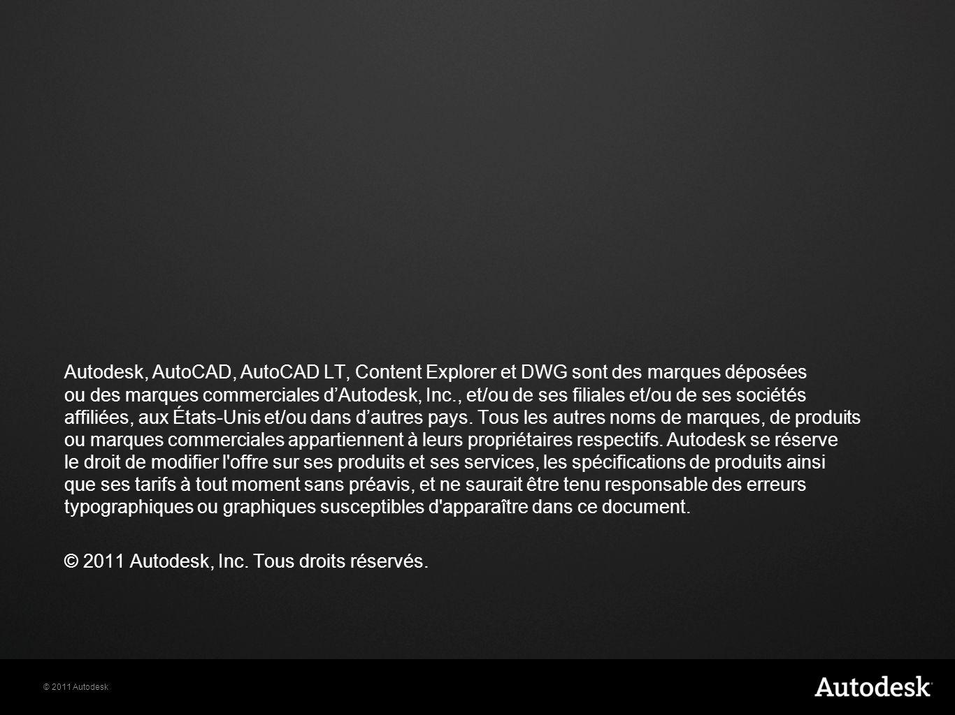© 2011 Autodesk Autodesk, AutoCAD, AutoCAD LT, Content Explorer et DWG sont des marques déposées ou des marques commerciales dAutodesk, Inc., et/ou de ses filiales et/ou de ses sociétés affiliées, aux États-Unis et/ou dans dautres pays.