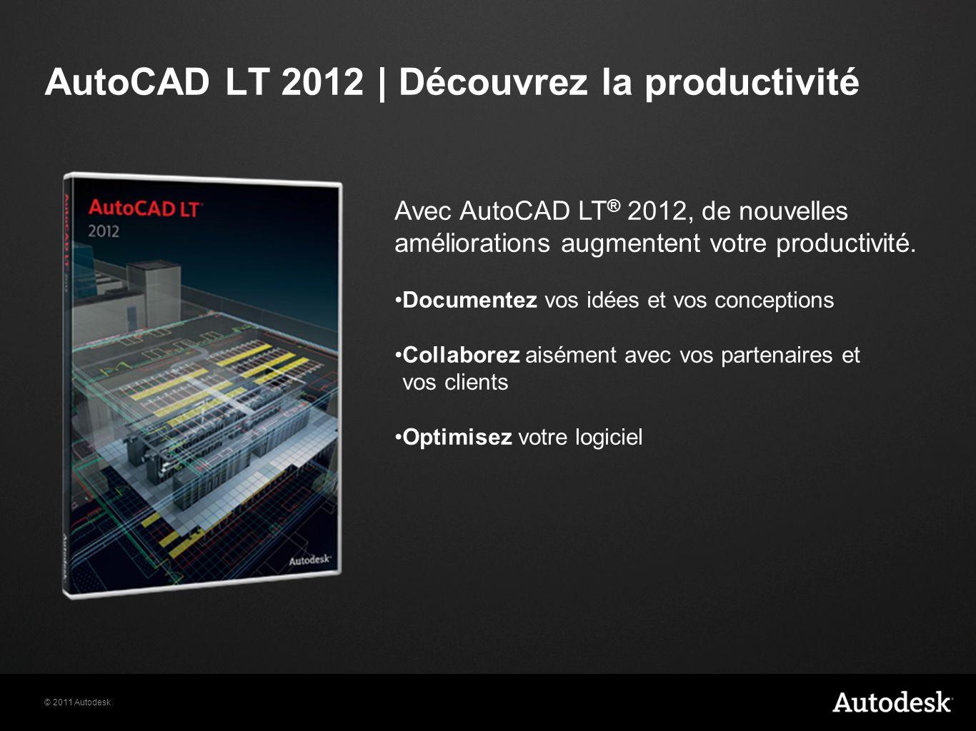 © 2011 Autodesk AutoCAD LT 2012 | Découvrez la productivité Avec AutoCAD LT ® 2012, de nouvelles améliorations augmentent votre productivité.