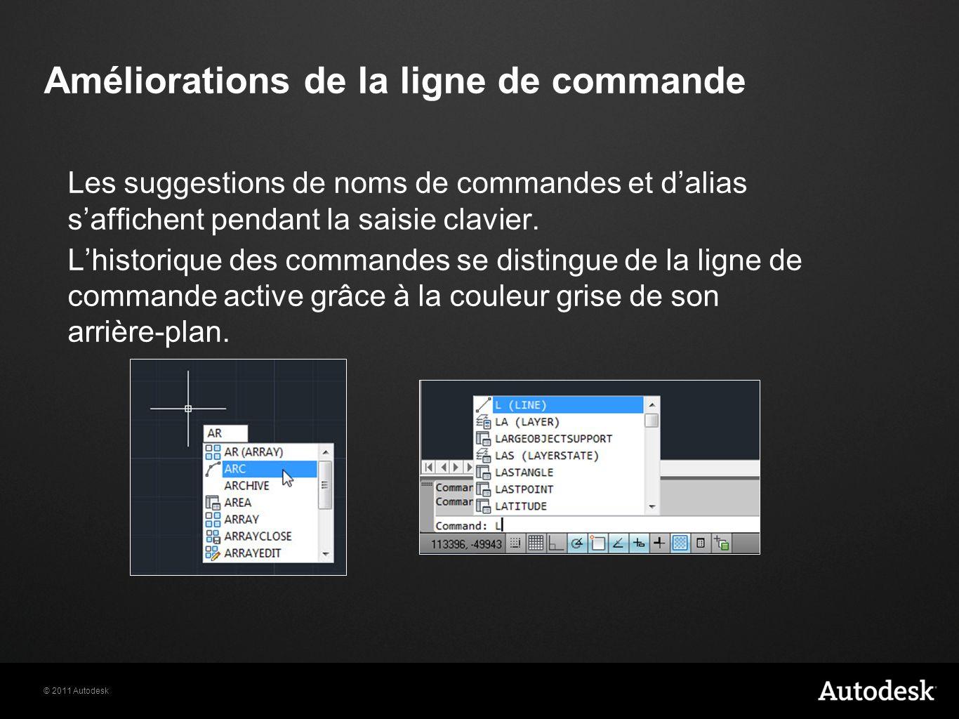 © 2011 Autodesk Améliorations de la ligne de commande Les suggestions de noms de commandes et dalias saffichent pendant la saisie clavier. Lhistorique