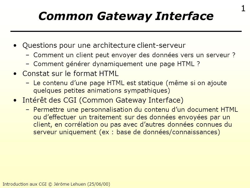 Introduction aux CGI © Jérôme Lehuen (25/06/00) 1 Common Gateway Interface Questions pour une architecture client-serveur –Comment un client peut envo