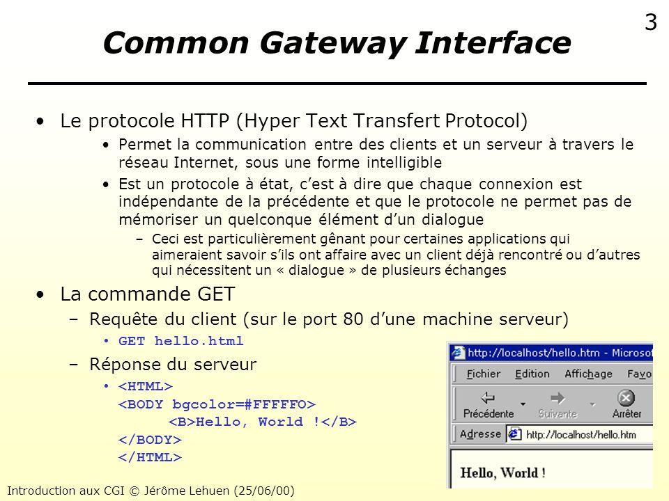 Introduction aux CGI © Jérôme Lehuen (25/06/00) 4 Common Gateway Interface Protocole HTTP et mise en œuvre des CGI 1Le client envoie une commande GET au serveur -Le serveur HTTP identifie le paramètre comme un exécutable 2Le serveur exécute le CGI et attend une réponse de celui-ci 3Le CGI retourne au processus père un flot de caractères -Le serveur vérifie quil sagit bien de HTML (Content-Type:text/html) 4Le serveur retourne la page HTML au client