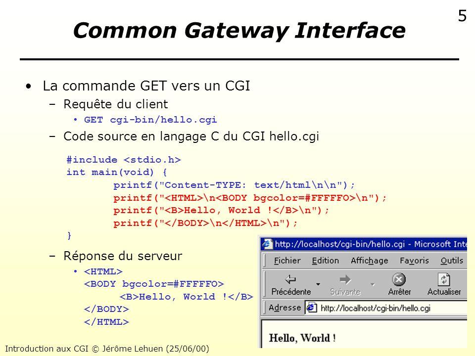 Introduction aux CGI © Jérôme Lehuen (25/06/00) 5 Common Gateway Interface La commande GET vers un CGI –Requête du client GET cgi-bin/hello.cgi –Code