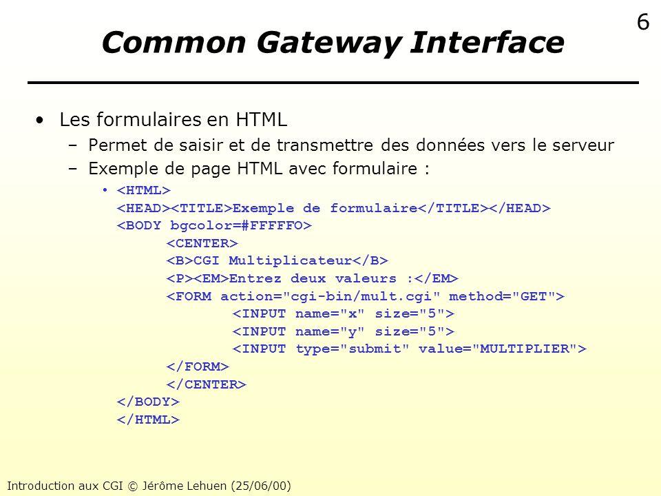 Introduction aux CGI © Jérôme Lehuen (25/06/00) 7 Common Gateway Interface Commande GET vers un CGI avec paramètres –Requête du client GET cgi-bin/mult.cgi?x=2&y=3 –Réponse du serveur Multiplication Résultat de la multiplication : Le produit de 2 et 3 est 6.