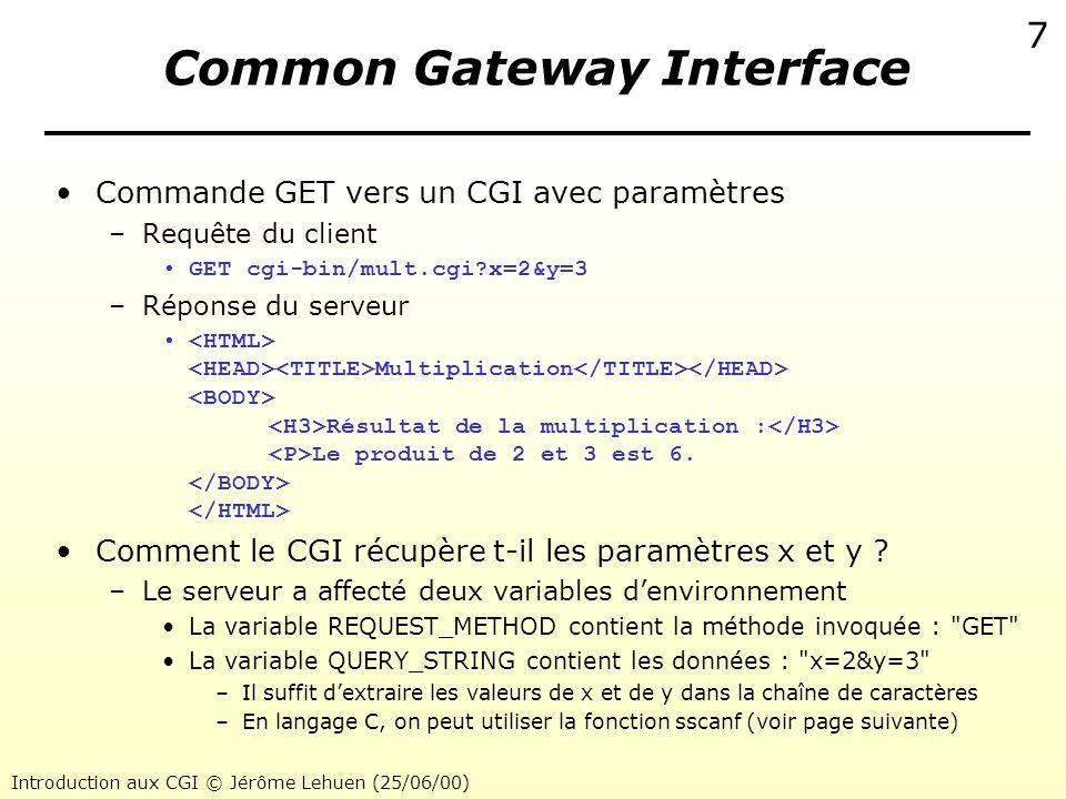 Introduction aux CGI © Jérôme Lehuen (25/06/00) 8 Common Gateway Interface Code source en langage C du CGI mult.cgi #include int main(void) { char *data; long x,y; printf( Content-TYPE: text/html\n\n ); printf( \n Multiplication \n ); printf( \n Résultat de la multiplication : \n ); data = getenv( QUERY_STRING ); if(data == NULL) printf( Erreur : Problème lors du passage des données\n ); else if(sscanf(data, x=%ld&y=%ld , &x, &y)!=2) printf( Erreur : Données invalides (ne sont pas numériques)\n ); else { printf( Le produit de %ld et %ld est %ld.\n , x, y, x*y); printf( \n \n ); }