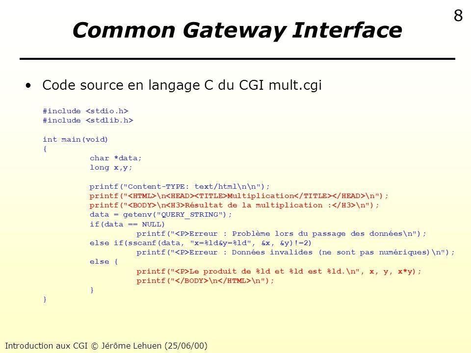 Introduction aux CGI © Jérôme Lehuen (25/06/00) 9 Common Gateway Interface Une autre commande HTTP : la commande POST –Les données parviennent au CGI via lentrée standard (stdin) –Les données sont codées exactement comme pour le GET –Exemple de formulaire HTML associé à une méthode POST Méthode POST radio1 radio2